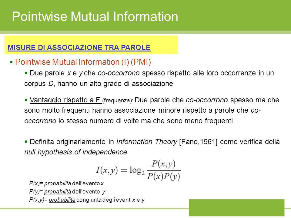 Pointwise Mutual Information MISURE DI ASSOCIAZIONE TRA PAROLE Pointwise Mutual Information (I) (PMI) Due parole x e y che co-occorrono spesso rispett