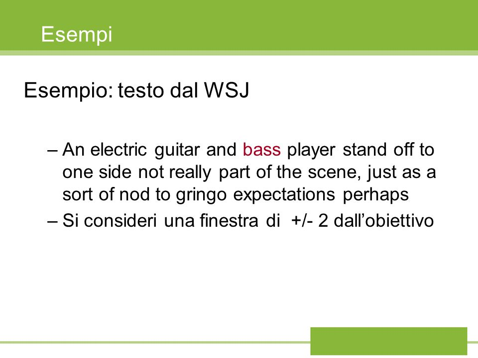 Esempi Esempio: testo dal WSJ –An electric guitar and bass player stand off to one side not really part of the scene, just as a sort of nod to gringo expectations perhaps –Si consideri una finestra di +/- 2 dallobiettivo