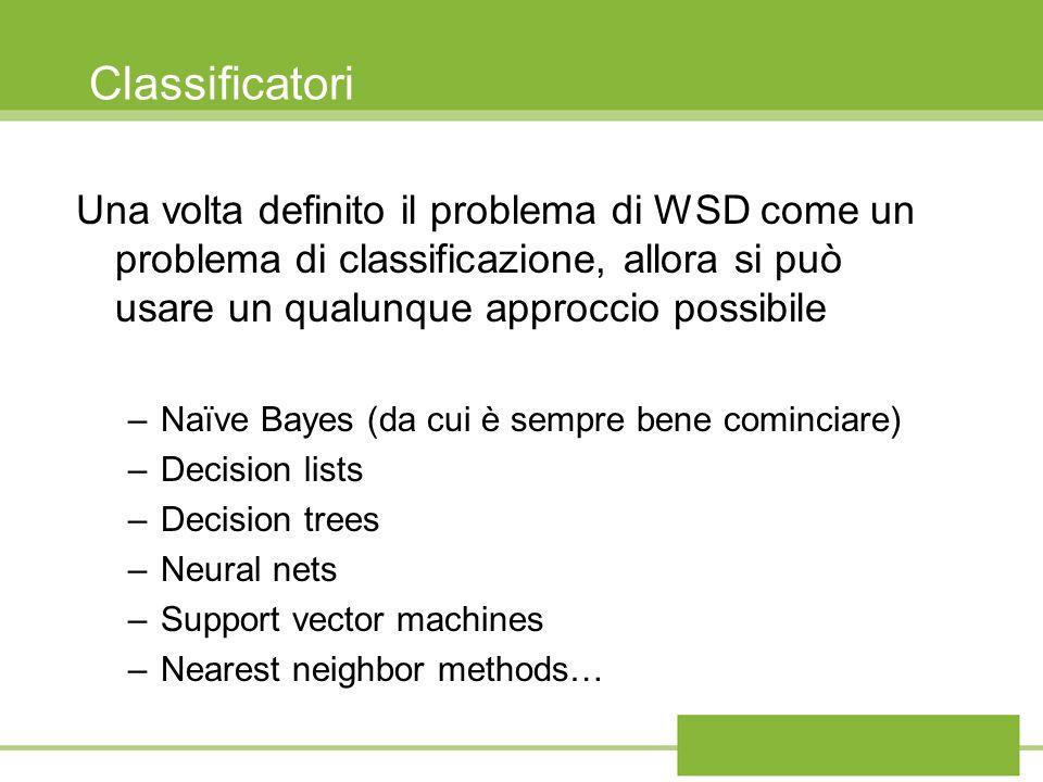 Classificatori Una volta definito il problema di WSD come un problema di classificazione, allora si può usare un qualunque approccio possibile –Naïve
