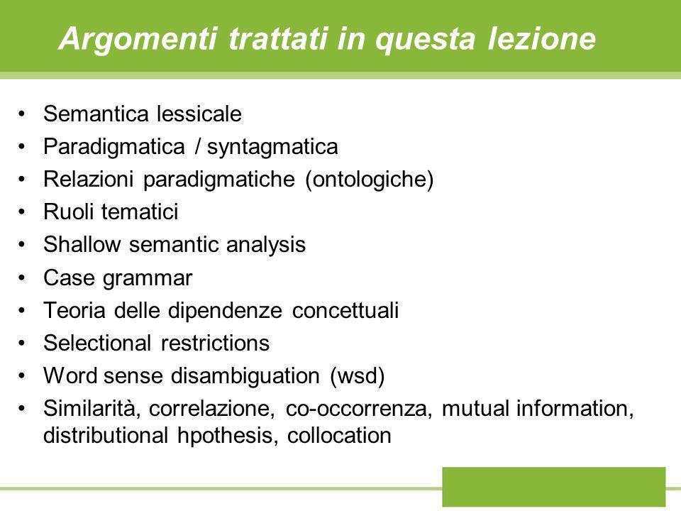 Argomenti trattati in questa lezione Semantica lessicale Paradigmatica / syntagmatica Relazioni paradigmatiche (ontologiche) Ruoli tematici Shallow se