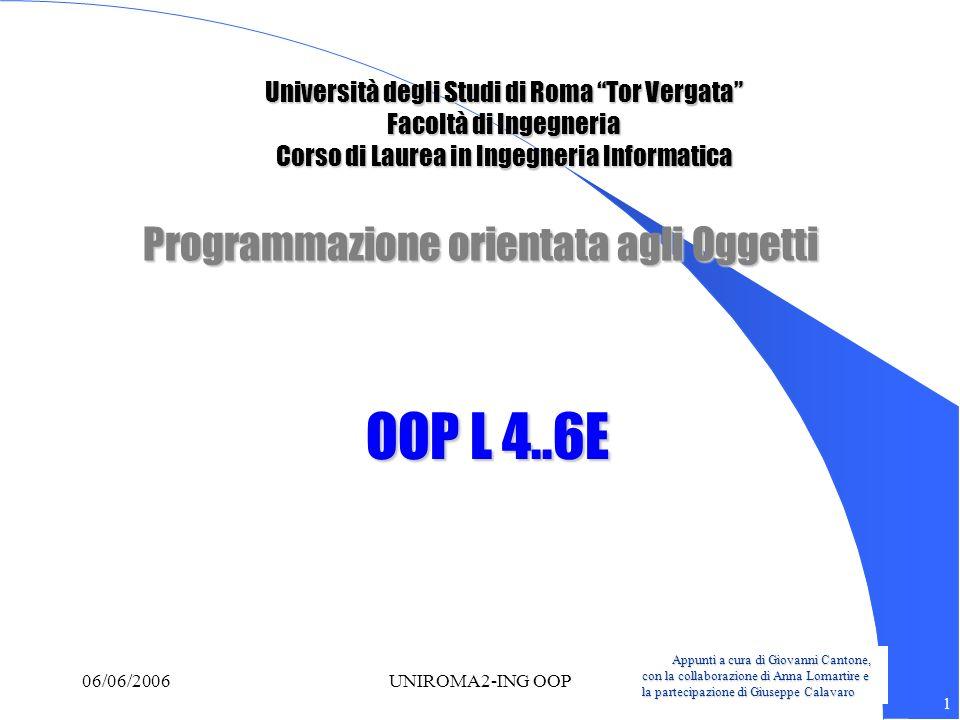 Appunti a cura di Giovanni Cantone, con la collaborazione di Anna Lomartire e la partecipazione di Giuseppe Calavaro 12 06/06/2006UNIROMA2-ING OOP Main di prova: risultati in caso di elaborazione secondo H2 Tazza(1) Tazza(2) Tazza(4) Tazza(5) Tavolo() traccia(1) Tazza(3) Vassoio() traccia(2) Crea nuovo vassoio in main Tazza(3) Vassoio() traccia(2) Crea nuovo vassoio in main Tazza(3) Vassoio() traccia(2) traccia2(2) traccia3(1)