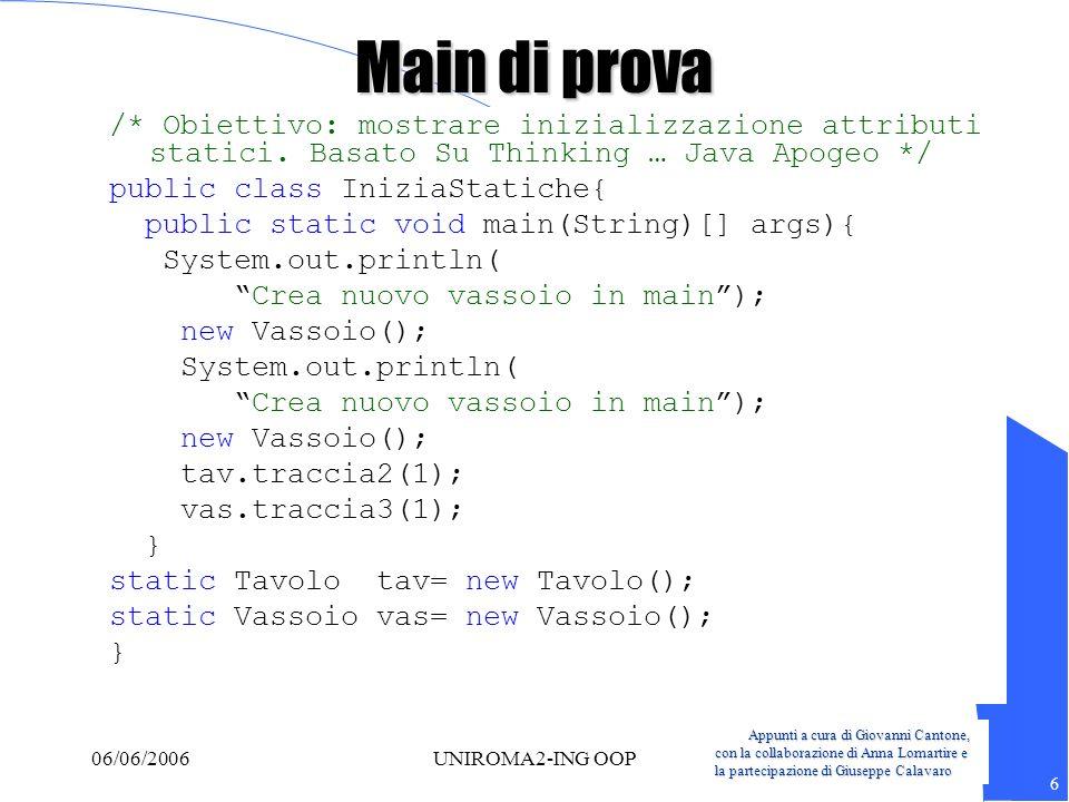 Appunti a cura di Giovanni Cantone, con la collaborazione di Anna Lomartire e la partecipazione di Giuseppe Calavaro 7 06/06/2006UNIROMA2-ING OOP Main di prova class Tavolo{ static Tazza tf1= new Tazza(1); Tavolo(){ System.out.println( Tavolo()); tf2.f(1); } void traccia2(int m) { System.out.println( traccia2( + m + )); } static Tazza tf2= new Tazza(2); }