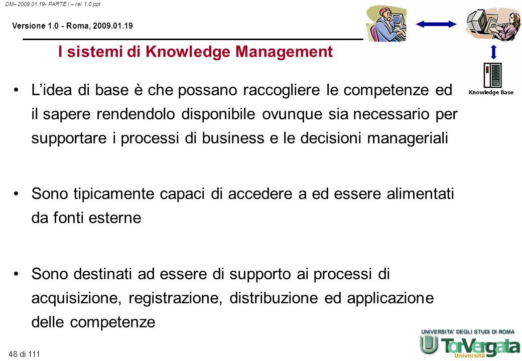 48 di 111 DM– 2009.01.19- PARTE I – rel. 1.0.ppt Versione 1.0 - Roma, 2009.01.19 I sistemi di Knowledge Management Lidea di base è che possano raccogl