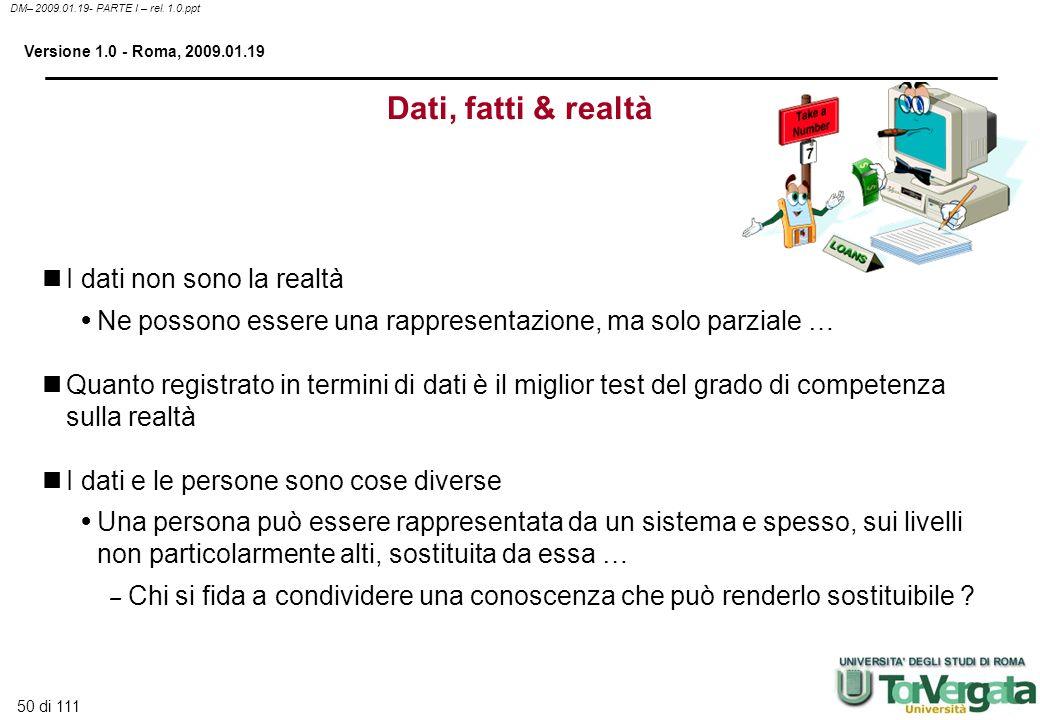 50 di 111 DM– 2009.01.19- PARTE I – rel. 1.0.ppt Versione 1.0 - Roma, 2009.01.19 Dati, fatti & realtà I dati non sono la realtà Ne possono essere una