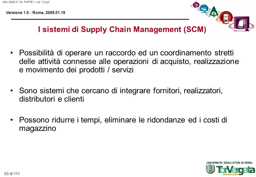 53 di 111 DM– 2009.01.19- PARTE I – rel. 1.0.ppt Versione 1.0 - Roma, 2009.01.19 I sistemi di Supply Chain Management (SCM) Possibilità di operare un
