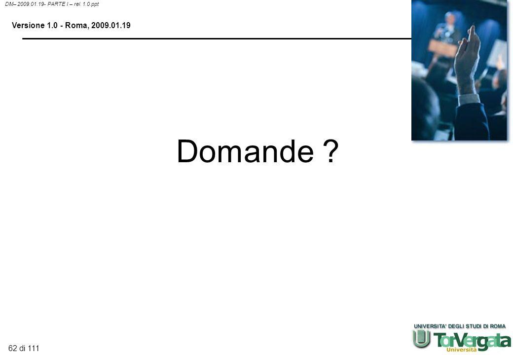 62 di 111 DM– 2009.01.19- PARTE I – rel. 1.0.ppt Versione 1.0 - Roma, 2009.01.19 Domande ?