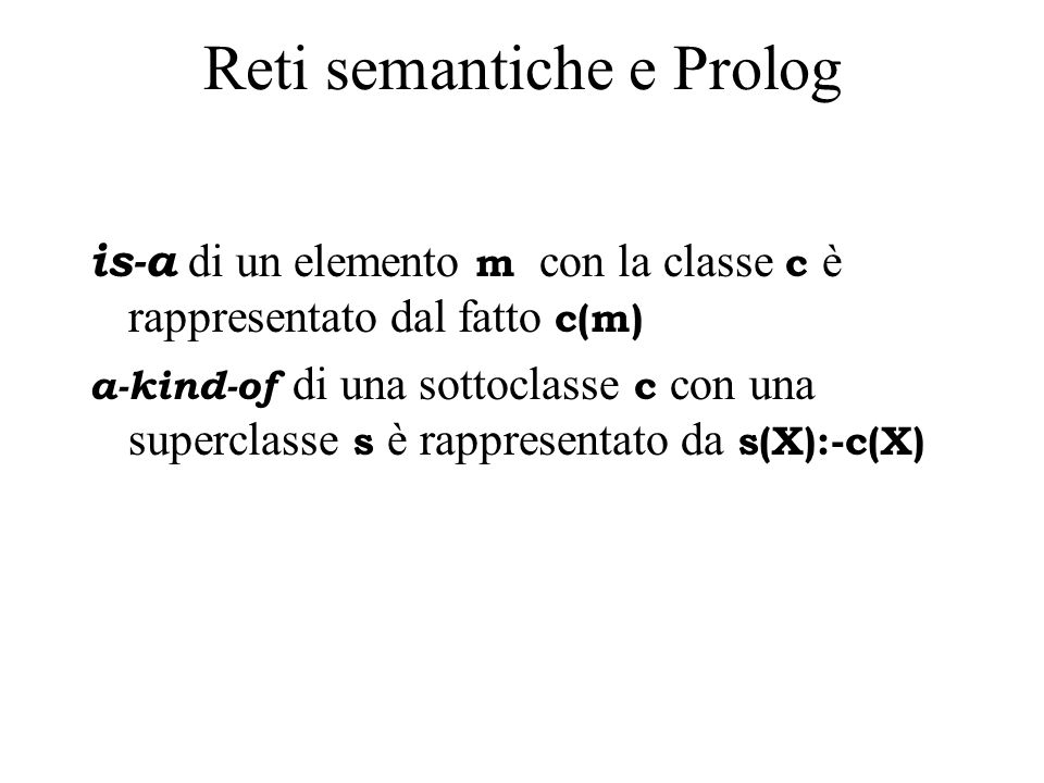 Reti semantiche e Prolog is-a di un elemento m con la classe c è rappresentato dal fatto c(m) a-kind-of di una sottoclasse c con una superclasse s è rappresentato da s(X):-c(X)