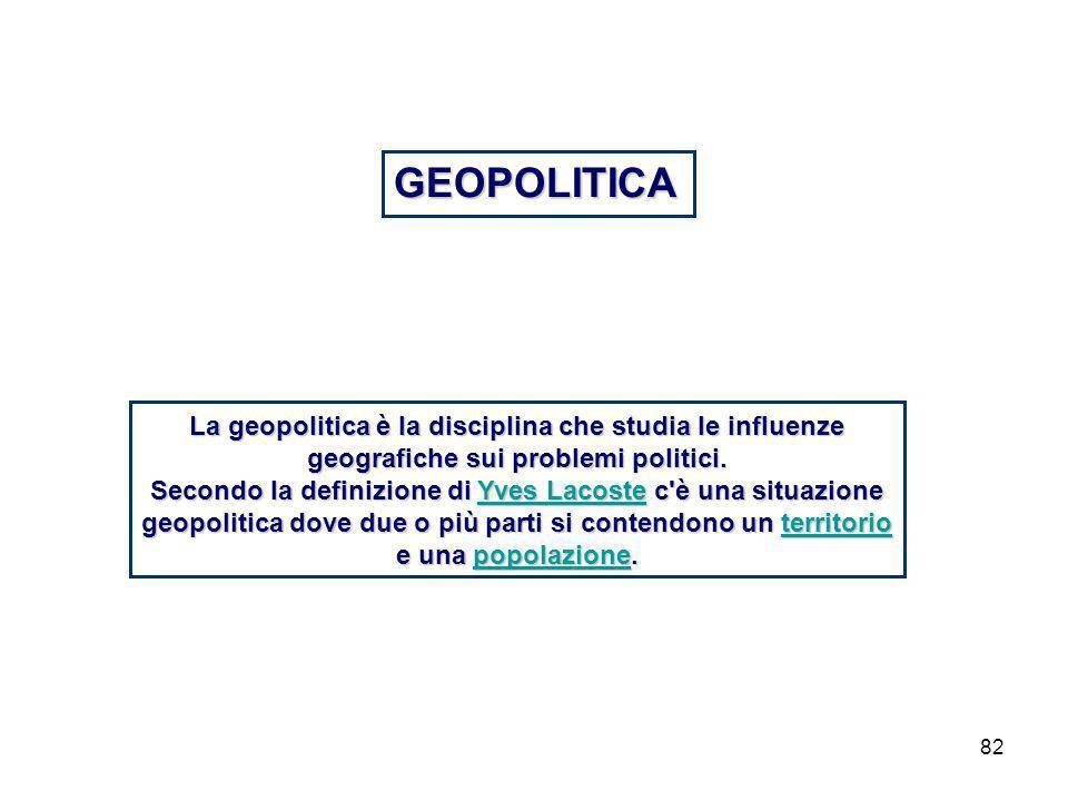 82 GEOPOLITICA La geopolitica è la disciplina che studia le influenze geografiche sui problemi politici.