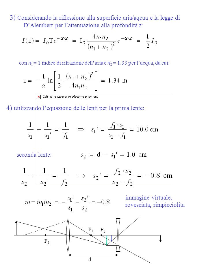 3) Considerando la riflessione alla superficie aria/aqcua e la legge di DAlembert per lattenuazione alla profondità z: con n 1 = 1 indice di rifrazione dellaria e n 2 = 1.33 per lacqua, da cui: immagine virtuale, rovesciata, rimpicciolita seconda lente: 4) utilizzando lequazione delle lenti per la prima lente: d F1F1 F2F2 F1F1