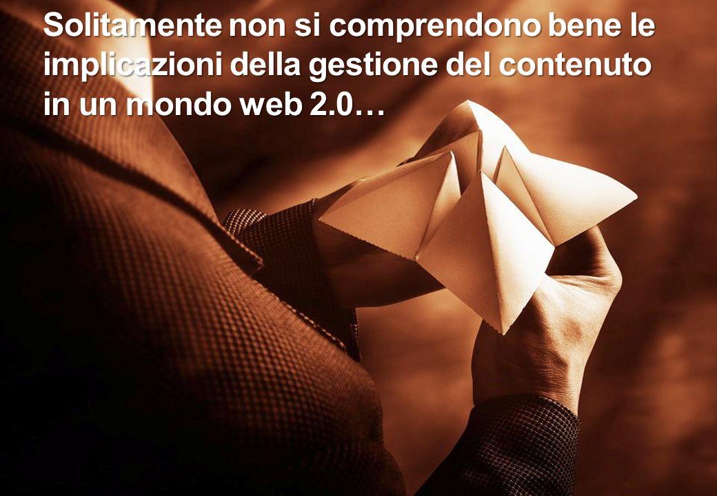 Solitamente non si comprendono bene le implicazioni della gestione del contenuto in un mondo web 2.0…