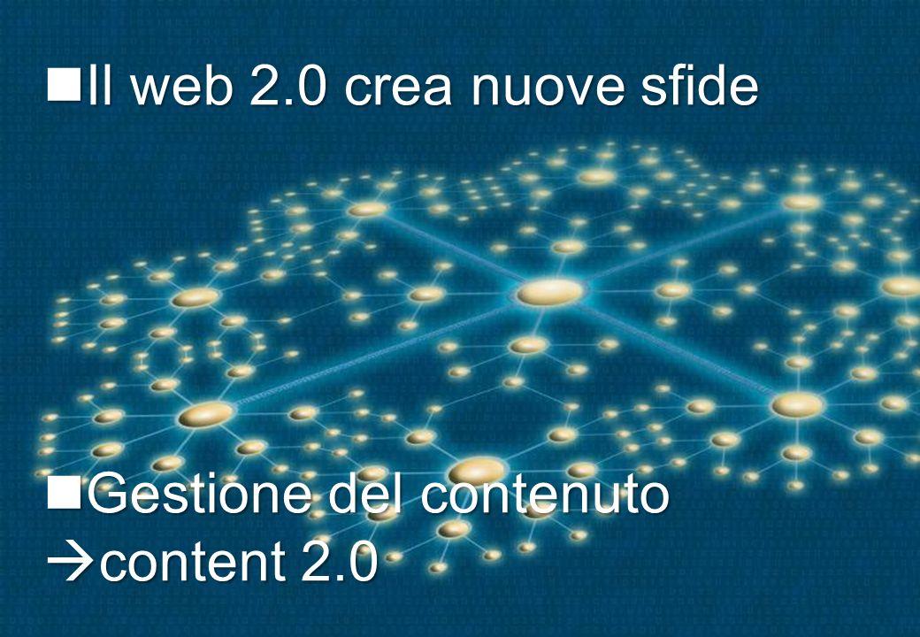 Il web 2.0 crea nuove sfide Il web 2.0 crea nuove sfide Gestione del contenuto content 2.0 Gestione del contenuto content 2.0