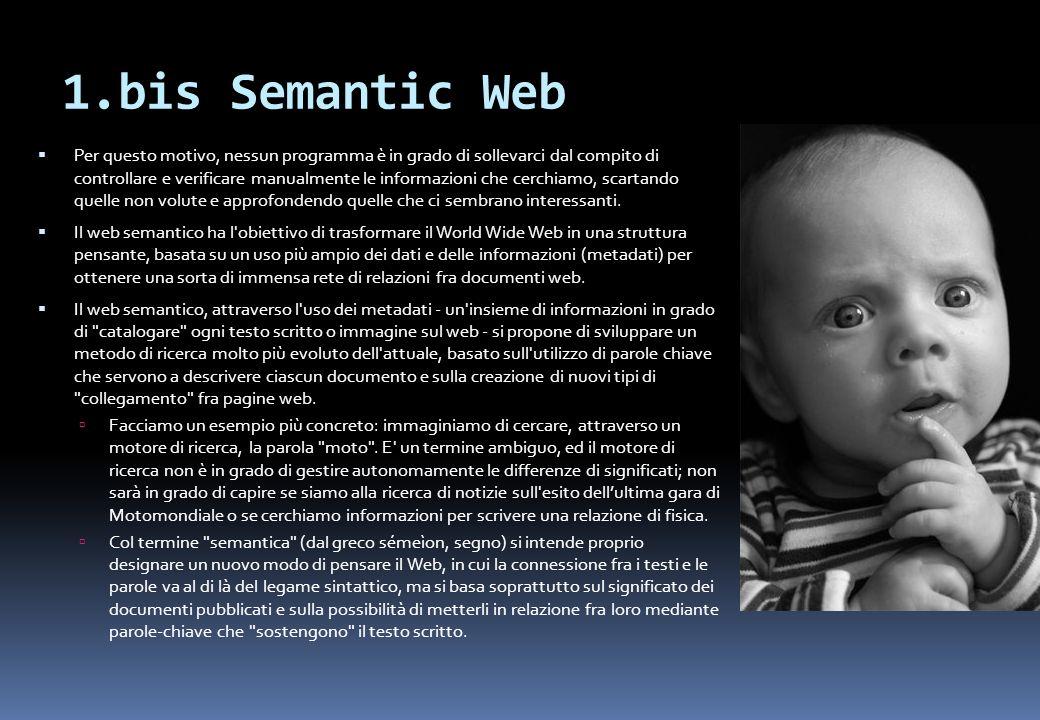1.bis Semantic Web Per questo motivo, nessun programma è in grado di sollevarci dal compito di controllare e verificare manualmente le informazioni che cerchiamo, scartando quelle non volute e approfondendo quelle che ci sembrano interessanti.