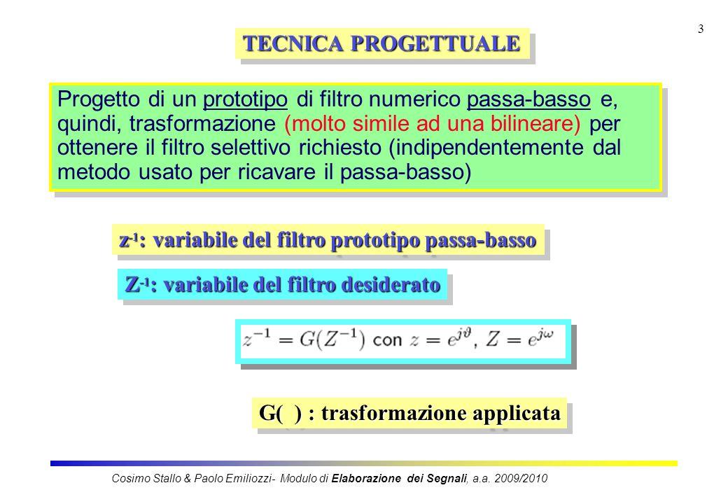 3 TECNICA PROGETTUALE Progetto di un prototipo di filtro numerico passa-basso e, quindi, trasformazione (molto simile ad una bilineare) per ottenere il filtro selettivo richiesto (indipendentemente dal metodo usato per ricavare il passa-basso) z -1 : variabile del filtro prototipo passa-basso Z -1 : variabile del filtro desiderato G( ) : trasformazione applicata Cosimo Stallo & Paolo Emiliozzi- Modulo di Elaborazione dei Segnali, a.a.