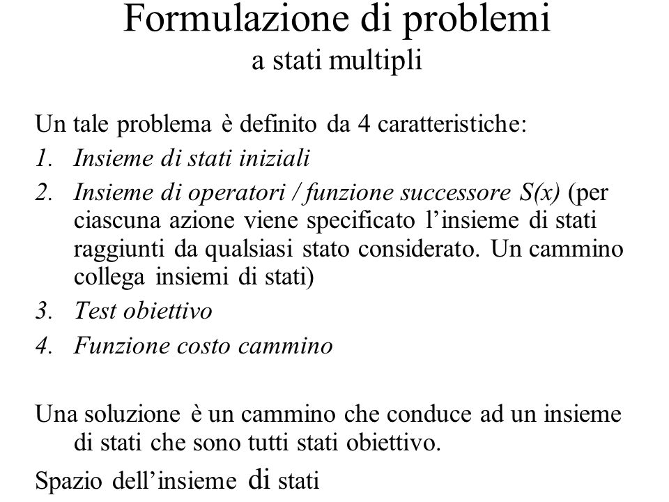Formulazione di problemi a stati multipli Un tale problema è definito da 4 caratteristiche: 1.Insieme di stati iniziali 2.Insieme di operatori / funzione successore S(x) (per ciascuna azione viene specificato linsieme di stati raggiunti da qualsiasi stato considerato.