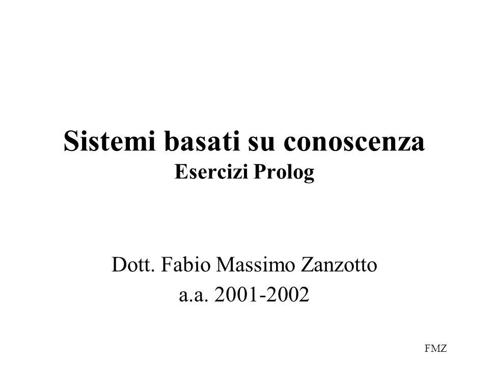FMZ Sistemi basati su conoscenza Esercizi Prolog Dott. Fabio Massimo Zanzotto a.a. 2001-2002