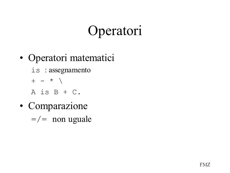 FMZ Operatori Operatori matematici is : assegnamento + - * \ A is B + C. Comparazione =/= non uguale