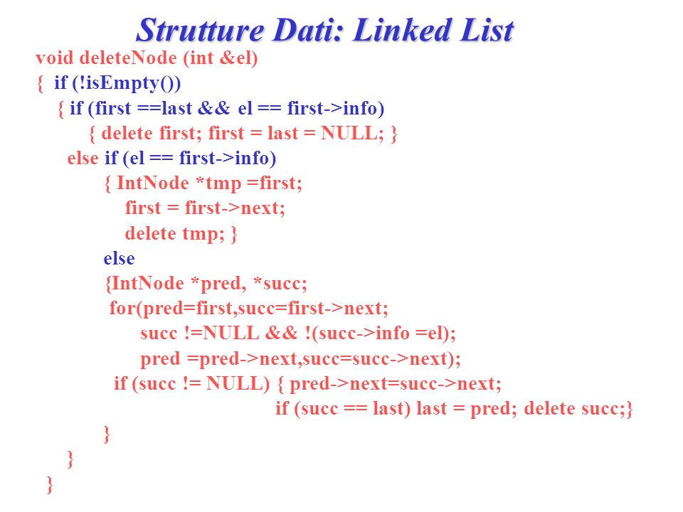 Strutture Dati: Linked List void deleteNode (int &el) { if (!isEmpty()) { if (first ==last && el == first->info) { delete first; first = last = NULL; } else if (el == first->info) { IntNode *tmp =first; first = first->next; delete tmp; } else {IntNode *pred, *succ; for(pred=first,succ=first->next; succ !=NULL && !(succ->info =el); pred =pred->next,succ=succ->next); if (succ != NULL) { pred->next=succ->next; if (succ == last) last = pred; delete succ;} }