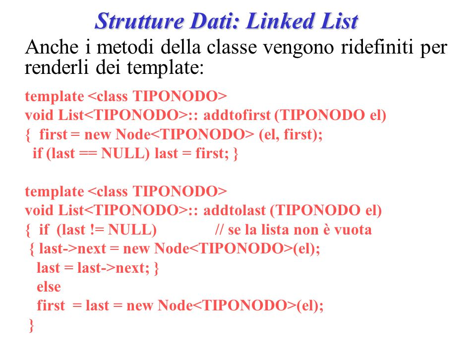 Strutture Dati: Linked List Anche i metodi della classe vengono ridefiniti per renderli dei template: template void List :: addtofirst (TIPONODO el) { first = new Node (el, first); if (last == NULL) last = first; } template void List :: addtolast (TIPONODO el) { if (last != NULL)// se la lista non è vuota { last->next = new Node (el); last = last->next; } else first = last = new Node (el); }