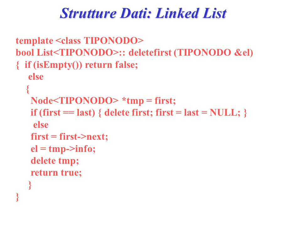Strutture Dati: Linked List template bool List :: deletefirst (TIPONODO &el) { if (isEmpty()) return false; else { Node *tmp = first; if (first == last) { delete first; first = last = NULL; } else first = first->next; el = tmp->info; delete tmp; return true; }