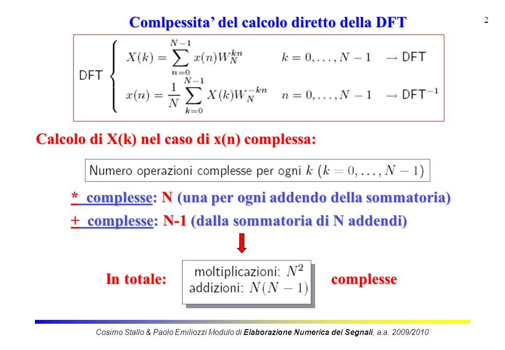3 Comlpessita del calcolo diretto della DFT 1 * complessa = 4 * reali e 2 + reali 1 + complessa = 2 + reali Tenendo conto che: In totale: N 2 * complesse = 4 N 2 * reali e 2N 2 + reali N(N-1) + complesse = 2N(N-1) + reali 4 N 2 * reali 2N 2 + 2(N 2 -N) = 4N 2 - 2N + reali Cosimo Stallo & Paolo Emiliozzi Modulo di Elaborazione Numerica dei Segnali, a.a.