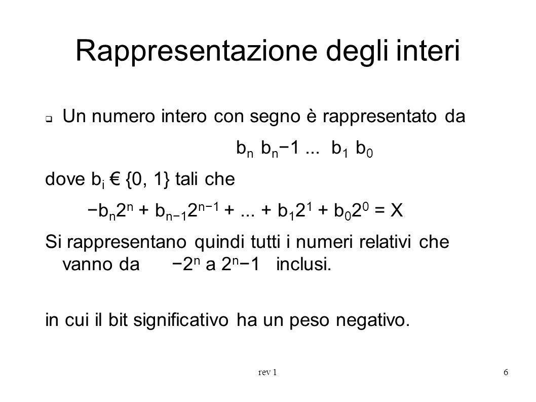 rev 17 Rappresentazione degli interi La rappresentazione con segno richiede di definire a priori la grandezza dell intervallo di rappresentazione, cioè il numero di bit dedicati alla rappresentazione del numero stesso.