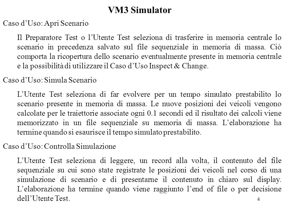 5 VM3 Simulator Caso dUso: Simula VM3 LUtente Test seleziona di leggere, un record alla volta, il contenuto del file sequenziale su cui sono state registrate le posizioni dei veicoli nel corso di una simulazione di scenario e di trasmettere al Sistema Esterno, nel formato accettato da questultimo, un messaggio di posizione veicoli ogni 10 record (ossia un messaggio al secondo).