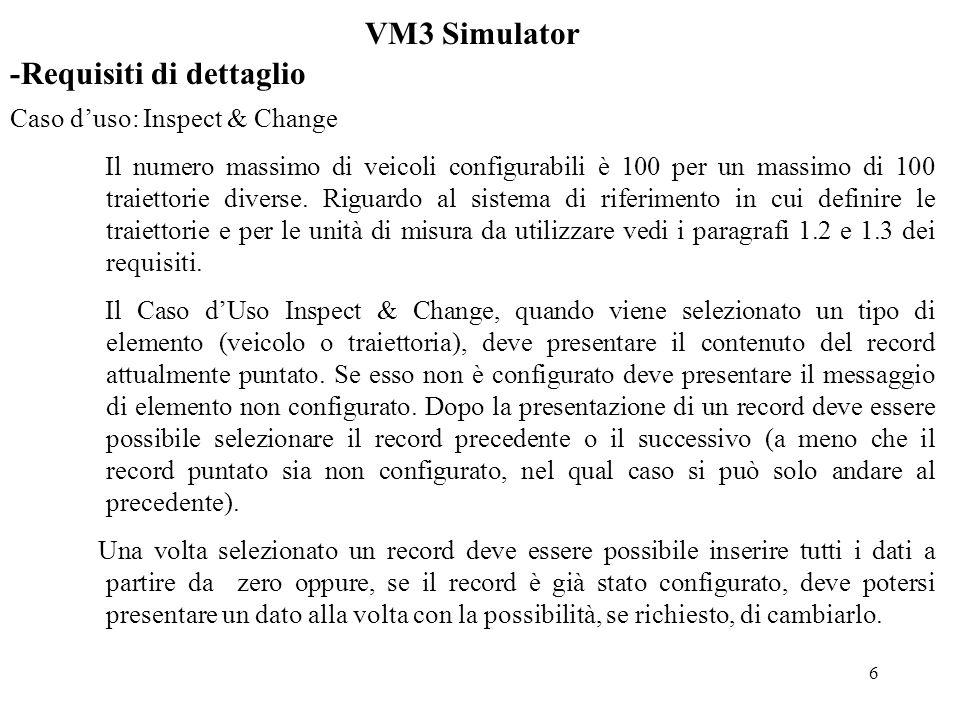 7 VM3 Simulator -Diagramma delle Classi 1 1 1 Veicolo 0..100 defVeicolo() changeVeicolo() presentaVeicolo() Spezzone 0..* setSpezzone() changeSpezzone() presentaSpezzone() Konversativo inspectChange() salvaScenario() apriScenario() simulazioneScenario() controlla() simulazioneVM3() xIniziale, yIniziale, direzioneIniziale, traiettoria, … tipoSpez, para1, para2, para3 spezP:Spezzone * Percorso 0..100 inizializza(double) avanza(double) nuSpez, statoSpez, x, y, dir, vx, vy, vel, ax, ay, verso, xi, yi, tempoL, spazioL, … nuovaTraiettoria() nuovoVeicolo() correggiTraiettoria() correggiVeicolo() presentaTraiettoria() presentaVeicolo() stato, flagDiScenario, vetVeicoli, vetTraiettorie, vetPercorsi, indiceVeicolo, indiceTraiettoria, durata, tempo,..