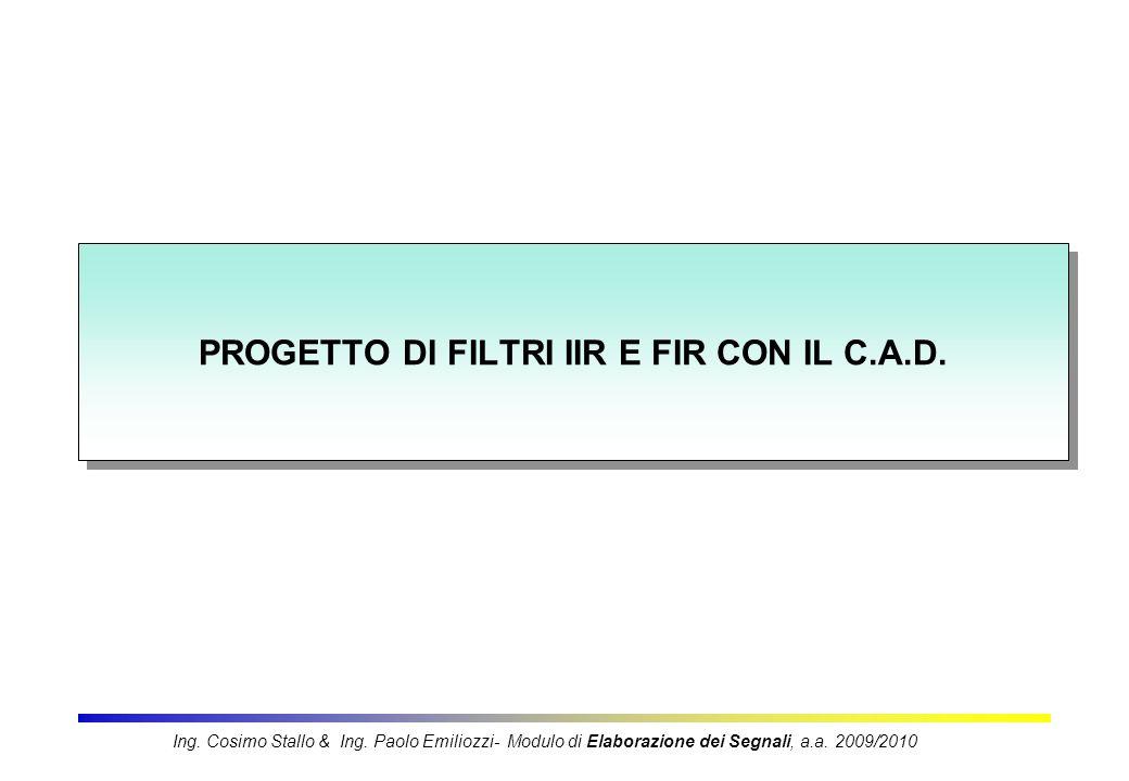 PROGETTO DI FILTRI IIR E FIR CON IL C.A.D. Ing. Cosimo Stallo & Ing. Paolo Emiliozzi- Modulo di Elaborazione dei Segnali, a.a. 2009/2010