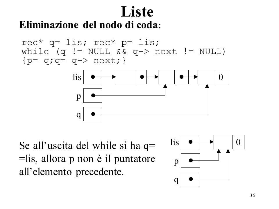 36 Liste Eliminazione del nodo di coda : rec* q= lis; rec* p= lis; while (q != NULL && q-> next != NULL) {p= q;q= q-> next;} Se alluscita del while si