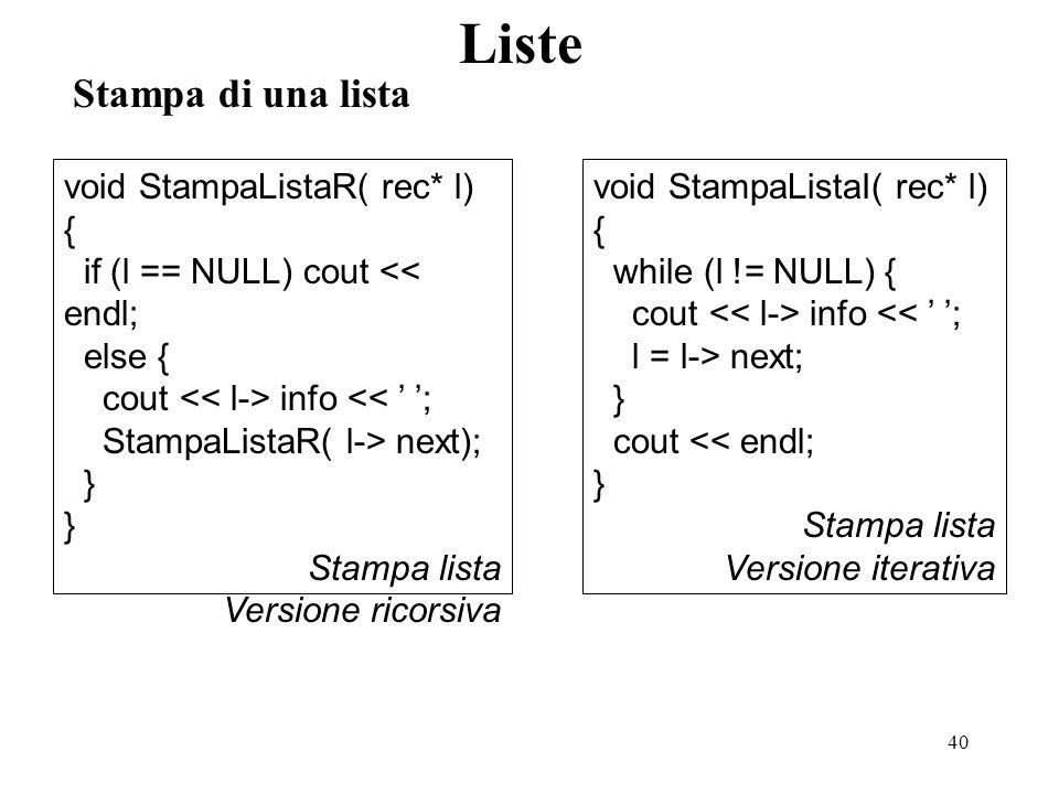 41 Cancellazione di una lista Liste void CancellaListaR( rec*& l) { if (l != NULL) { CancellaListaR( l-> next); delete l; l = NULL; } Cancellazione Lista Versione ricorsiva void CancellaListaI( rec*& l) { while (l != NULL) { rec* ll = l; l = l-> next; delete ll; } l = NULL; } Cancellazione lista Versione iterativa