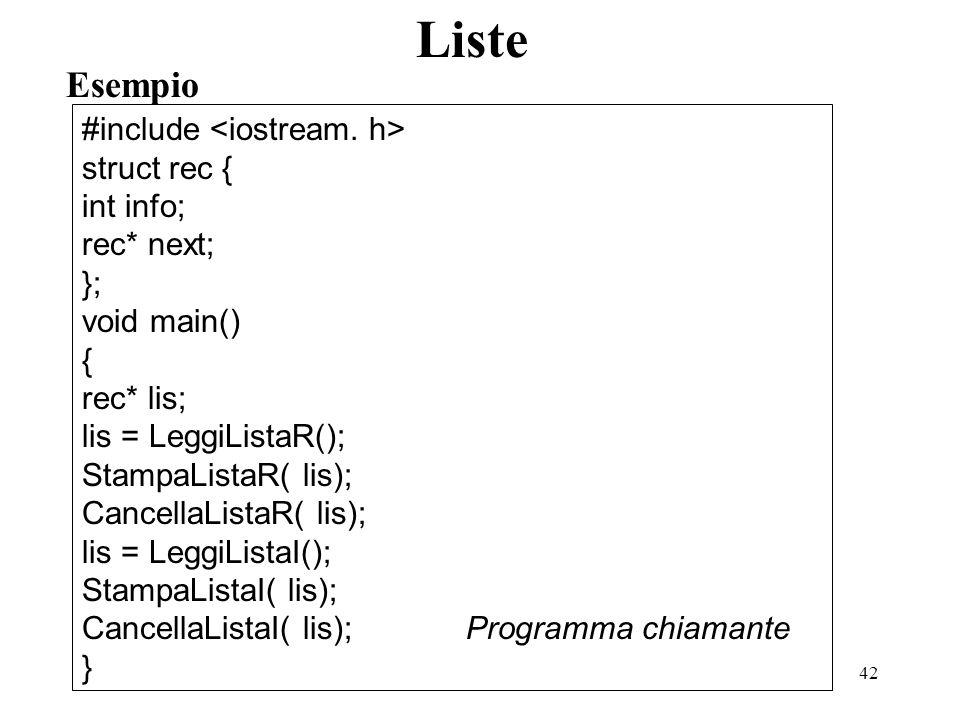 42 Esempio Liste #include struct rec { int info; rec* next; }; void main() { rec* lis; lis = LeggiListaR(); StampaListaR( lis); CancellaListaR( lis);