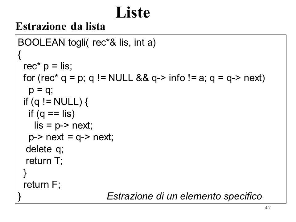 47 Estrazione da lista Liste BOOLEAN togli( rec*& lis, int a) { rec* p = lis; for (rec* q = p; q != NULL && q-> info != a; q = q-> next) p = q; if (q