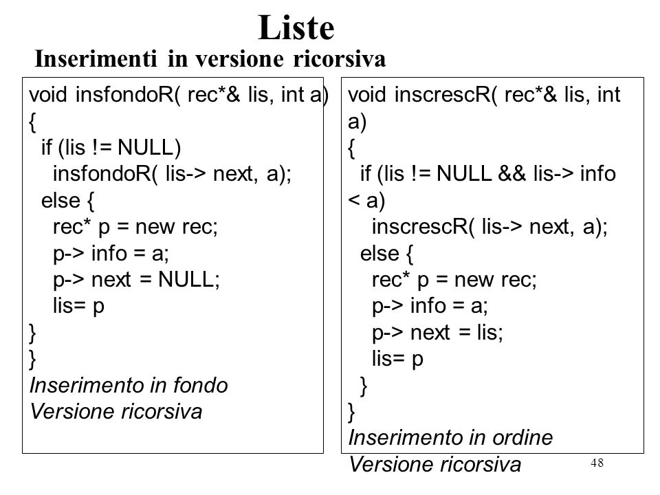 48 Inserimenti in versione ricorsiva Liste void insfondoR( rec*& lis, int a) { if (lis != NULL) insfondoR( lis-> next, a); else { rec* p = new rec; p-> info = a; p-> next = NULL; lis= p } Inserimento in fondo Versione ricorsiva void inscrescR( rec*& lis, int a) { if (lis != NULL && lis-> info < a) inscrescR( lis-> next, a); else { rec* p = new rec; p-> info = a; p-> next = lis; lis= p } Inserimento in ordine Versione ricorsiva