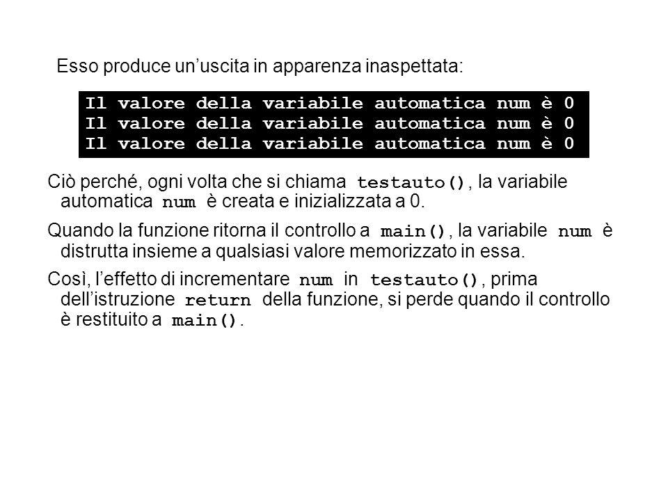 Esso produce unuscita in apparenza inaspettata: Ciò perché, ogni volta che si chiama testauto(), la variabile automatica num è creata e inizializzata