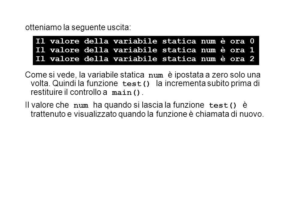 otteniamo la seguente uscita: Come si vede, la variabile statica num è ipostata a zero solo una volta. Quindi la funzione test() la incrementa subito