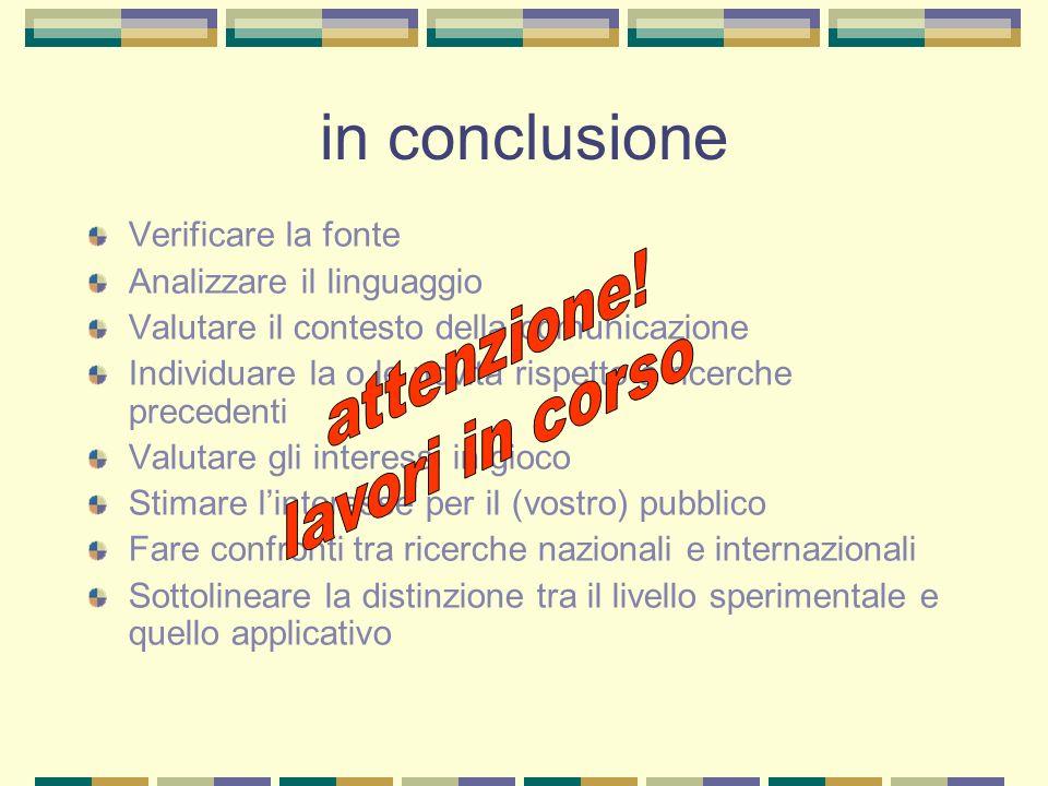 in conclusione Verificare la fonte Analizzare il linguaggio Valutare il contesto della comunicazione Individuare la o le novità rispetto a ricerche pr