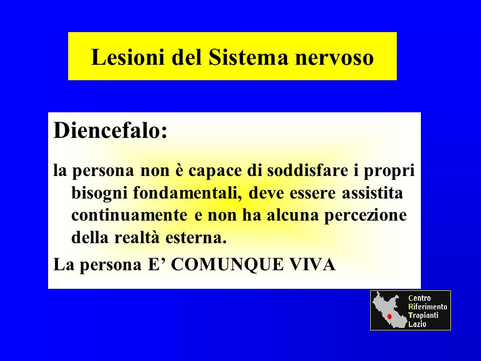 Lesioni del Sistema nervoso Diencefalo: la persona non è capace di soddisfare i propri bisogni fondamentali, deve essere assistita continuamente e non ha alcuna percezione della realtà esterna.