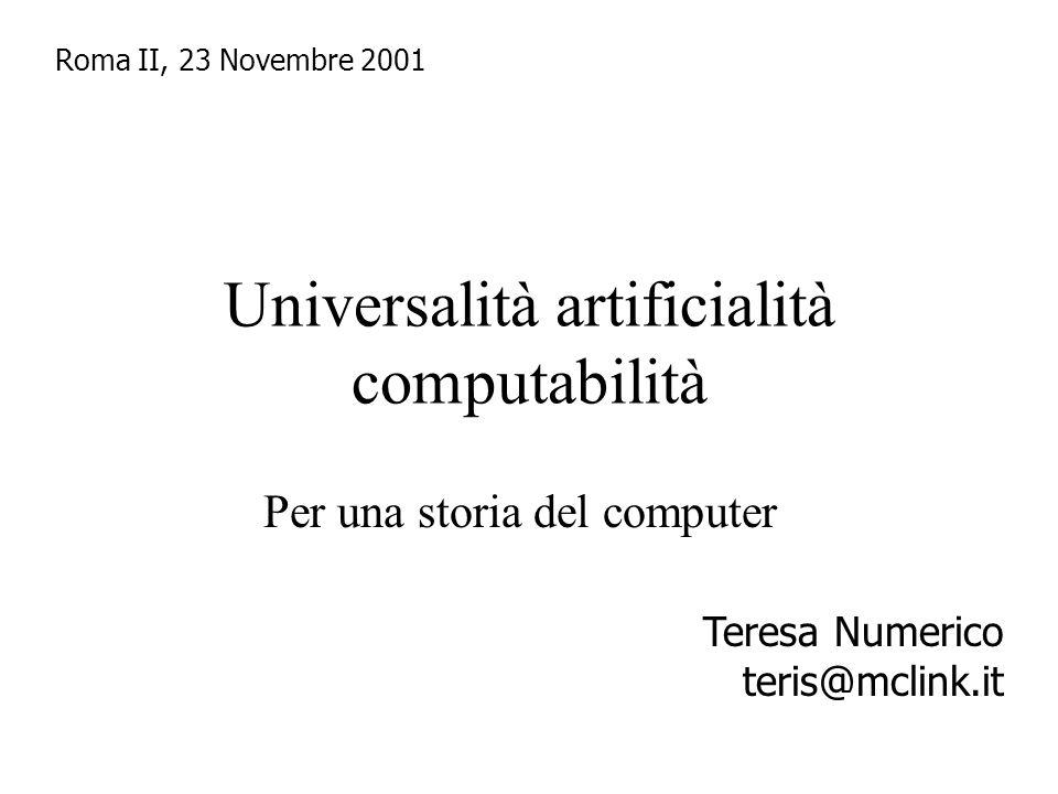 Universalità artificialità computabilità Per una storia del computer Roma II, 23 Novembre 2001 Teresa Numerico teris@mclink.it