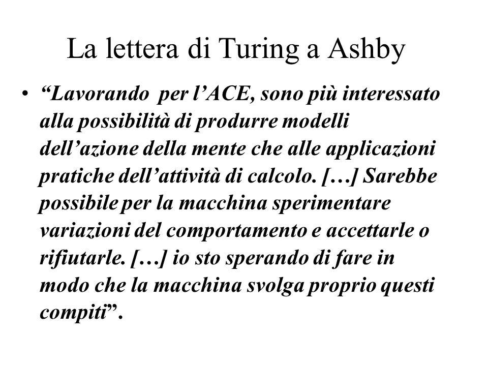 La lettera di Turing a Ashby Lavorando per lACE, sono più interessato alla possibilità di produrre modelli dellazione della mente che alle applicazioni pratiche dellattività di calcolo.