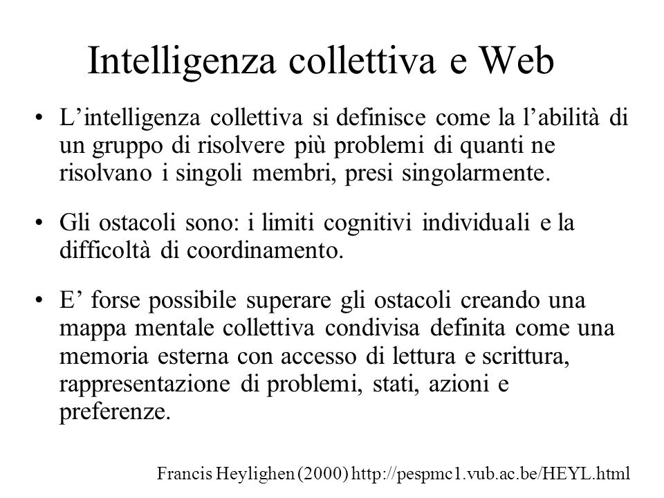 Intelligenza collettiva e Web Lintelligenza collettiva si definisce come la labilità di un gruppo di risolvere più problemi di quanti ne risolvano i singoli membri, presi singolarmente.