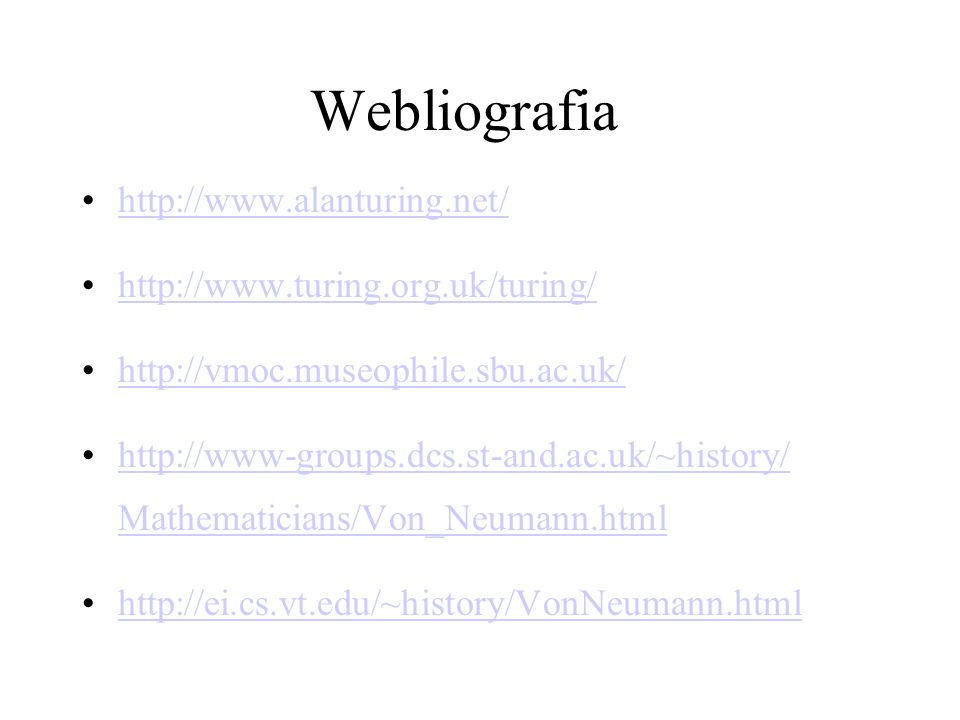 Webliografia http://www.alanturing.net/ http://www.turing.org.uk/turing/ http://vmoc.museophile.sbu.ac.uk/ http://www-groups.dcs.st-and.ac.uk/~history