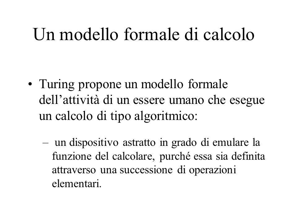 Un modello formale di calcolo Turing propone un modello formale dellattività di un essere umano che esegue un calcolo di tipo algoritmico: – un dispositivo astratto in grado di emulare la funzione del calcolare, purché essa sia definita attraverso una successione di operazioni elementari.