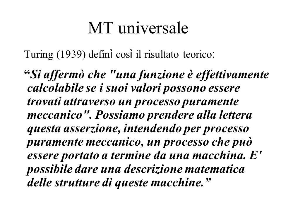 MT universale Turing (1939) defin ì cos ì il risultato teorico : Si affermò che una funzione è effettivamente calcolabile se i suoi valori possono essere trovati attraverso un processo puramente meccanico .