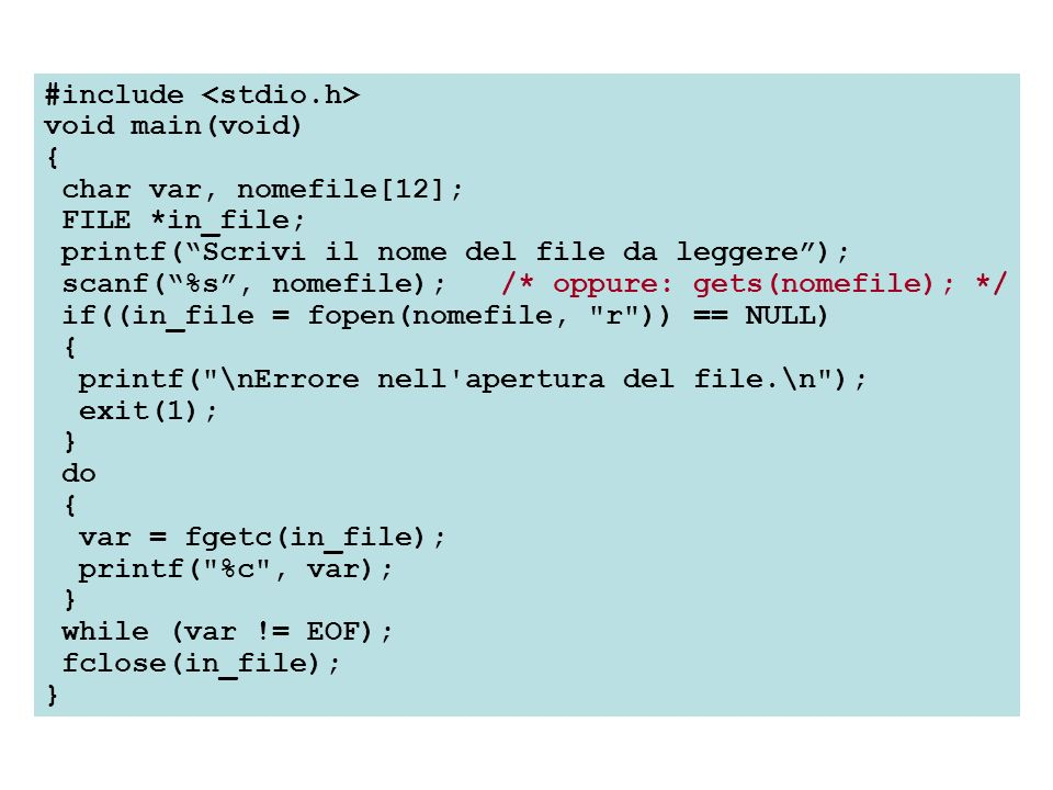 #include void main(void) { char var, nomefile[12]; FILE *in_file; printf(Scrivi il nome del file da leggere); scanf(%s, nomefile); /* oppure: gets(nomefile); */ if((in_file = fopen(nomefile, r )) == NULL) { printf( \nErrore nell apertura del file.\n ); exit(1); } do { var = fgetc(in_file); printf( %c , var); } while (var != EOF); fclose(in_file); }