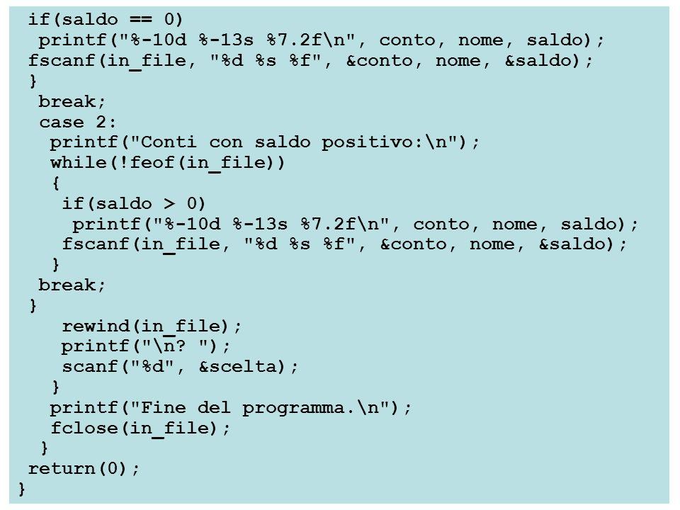 if(saldo == 0) printf( %-10d %-13s %7.2f\n , conto, nome, saldo); fscanf(in_file, %d %s %f , &conto, nome, &saldo); } break; case 2: printf( Conti con saldo positivo:\n ); while(!feof(in_file)) { if(saldo > 0) printf( %-10d %-13s %7.2f\n , conto, nome, saldo); fscanf(in_file, %d %s %f , &conto, nome, &saldo); } break; } rewind(in_file); printf( \n.