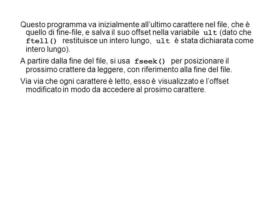 Questo programma va inizialmente allultimo carattere nel file, che è quello di fine-file, e salva il suo offset nella variabile ult (dato che ftell() restituisce un intero lungo, ult è stata dichiarata come intero lungo).