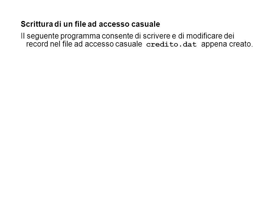Scrittura di un file ad accesso casuale Il seguente programma consente di scrivere e di modificare dei record nel file ad accesso casuale credito.dat appena creato.