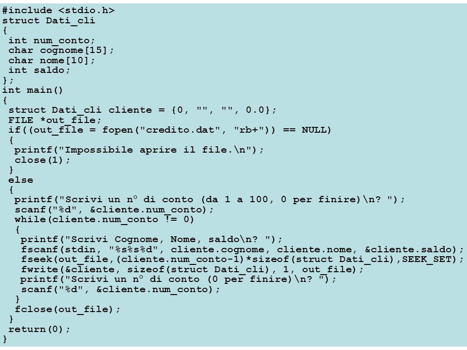#include struct Dati_cli { int num_conto; char cognome[15]; char nome[10]; int saldo; }; int main() { struct Dati_cli cliente = {0, , , 0.0}; FILE *out_file; if((out_file = fopen( credito.dat , rb+ )) == NULL) { printf( Impossibile aprire il file.\n ); close(1); } else { printf( Scrivi un n° di conto (da 1 a 100, 0 per finire)\n.