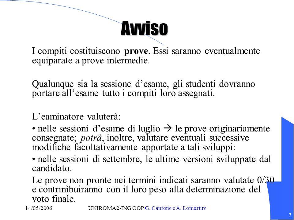 7 14/05/2006UNIROMA2-ING OOP G. Cantone e A. Lomartire Avviso I compiti costituiscono prove.