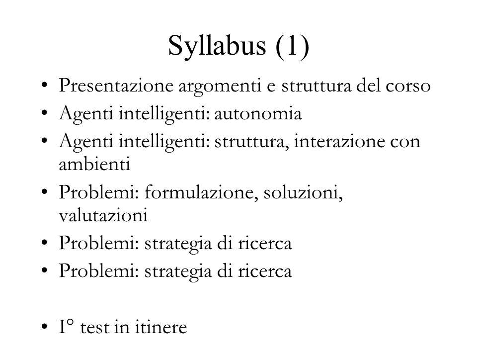 Syllabus (1) Presentazione argomenti e struttura del corso Agenti intelligenti: autonomia Agenti intelligenti: struttura, interazione con ambienti Problemi: formulazione, soluzioni, valutazioni Problemi: strategia di ricerca I° test in itinere